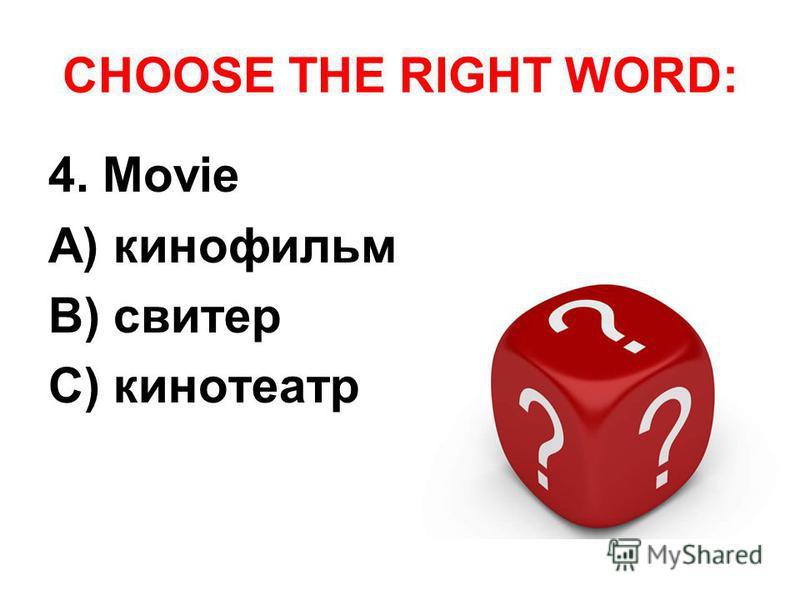 CHOOSE THE RIGHT WORD: 4. Movie A) кинофильм B) свитер C) кинотеатр
