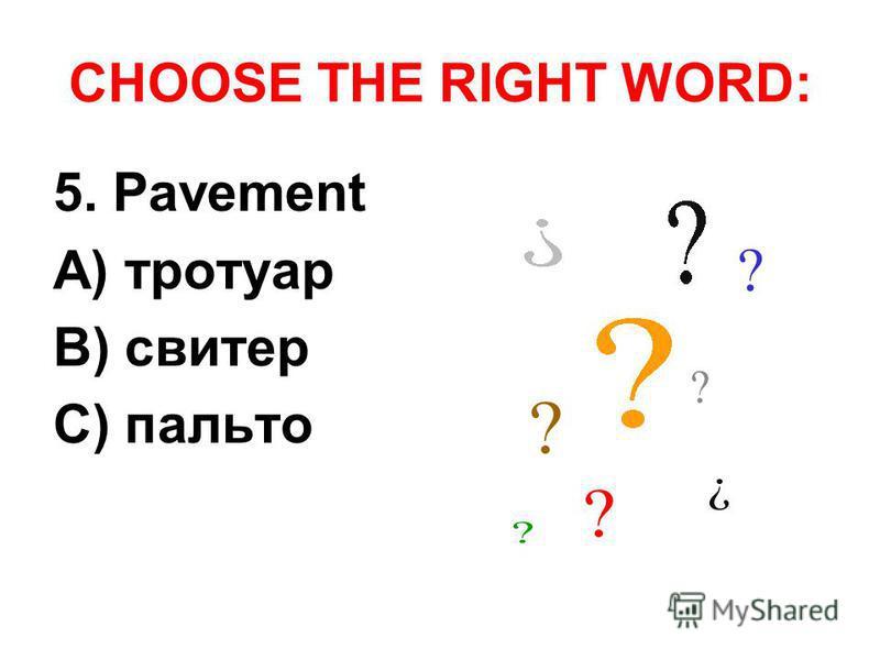 CHOOSE THE RIGHT WORD: 5. Pavement A) тротуар B) свитер C) пальто