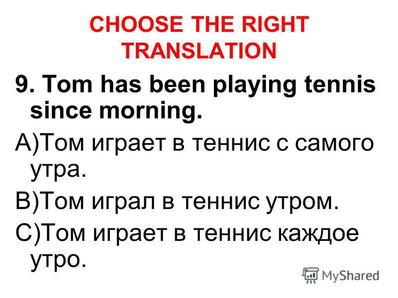 CHOOSE THE RIGHT TRANSLATION 9. Tom has been playing tennis since morning. A)Том играет в теннис с самого утра. B)Том играл в теннис утром. C)Том играет в теннис каждое утро.