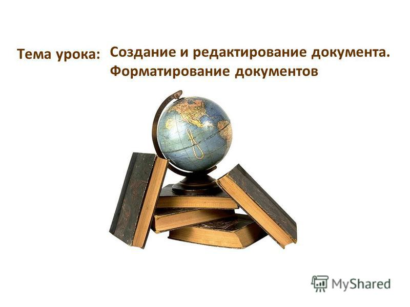 Тема урока: Создание и редактирование документа. Форматирование документов