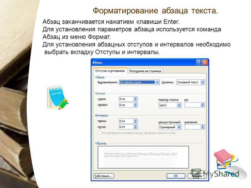 Абзац заканчивается нажатием клавиши Enter. Для установления параметров абзаца используется команда Абзац из меню Формат. Для установления абзацных отступов и интервалов необходимо выбрать вкладку Отступы и интервалы. Форматирование абзаца текста.