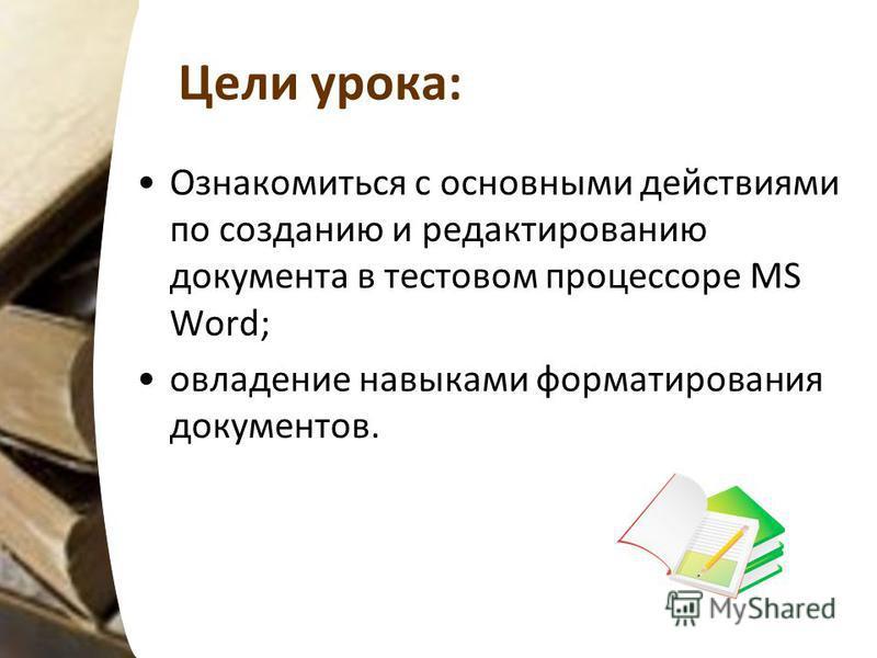 Цели урока: Ознакомиться с основными действиями по созданию и редактированию документа в тестовом процессоре MS Word; овладение навыками форматирования документов.
