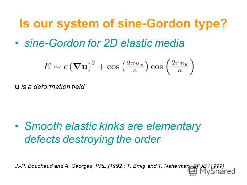 sine-Gordon for 2D elastic media u is a deformation field Smooth elastic kinks are elementary defects destroying the order J.-P. Bouchaud and A. Georges, PRL (1992); T. Emig and T. Natterman, EPJB (1999) Is our system of sine-Gordon type?
