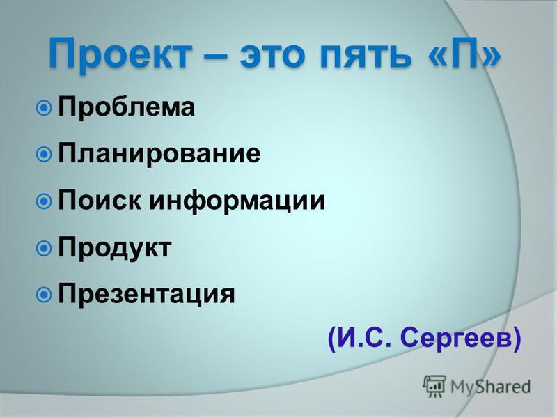 Проект – это пять «П» Проблема Планирование Поиск информации Продукт Презентация (И.С. Сергеев)