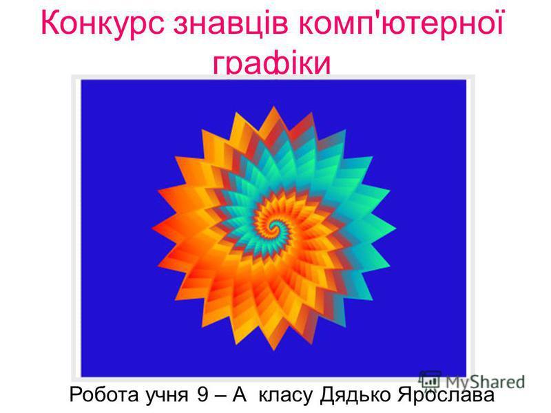 Конкурс знавців комп'ютерної графіки Робота учня 9 – А класу Дядько Ярослава