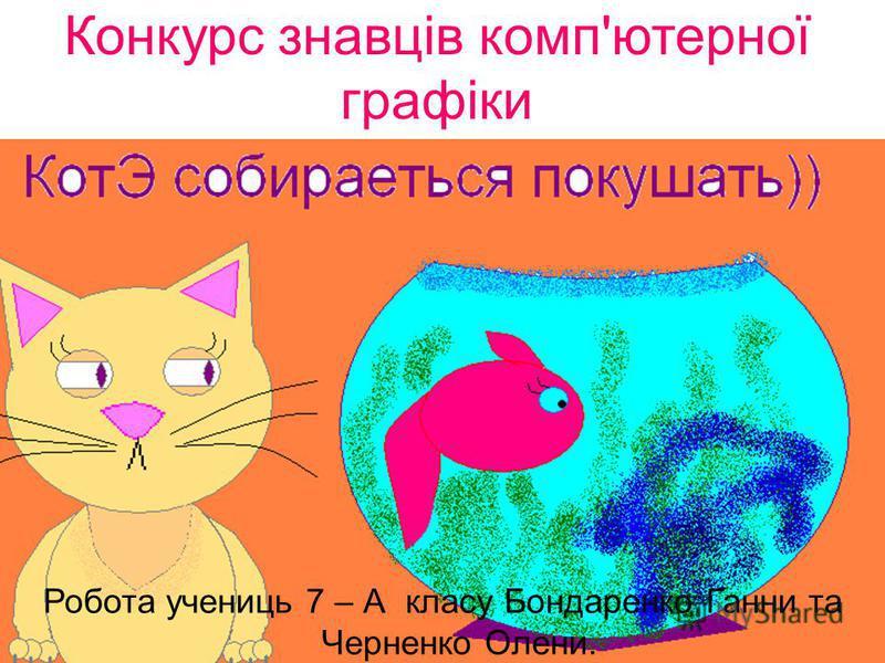 Конкурс знавців комп'ютерної графіки Робота учениць 7 – А класу Бондаренко Ганни та Черненко Олени.