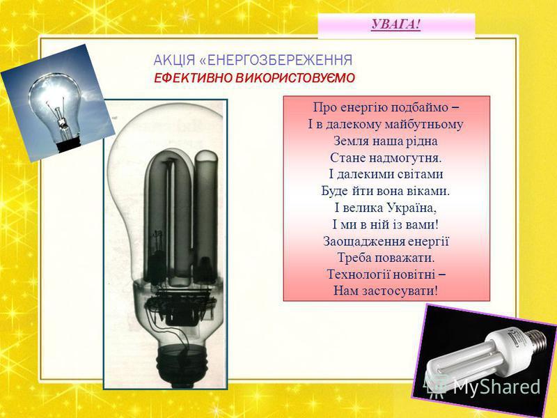 УВАГА! АКЦІЯ « ЕНЕРГОЗБЕРЕЖЕННЯ ЕФЕКТИВНО ВИКОРИСТОВУЄМО Про енергію подбаймо – І в далекому майбутньому Земля наша рідна Стане надмогутня. І далекими світами Буде йти вона віками. І велика Україна, І ми в ній із вами! Заощадження енергії Треба поваж