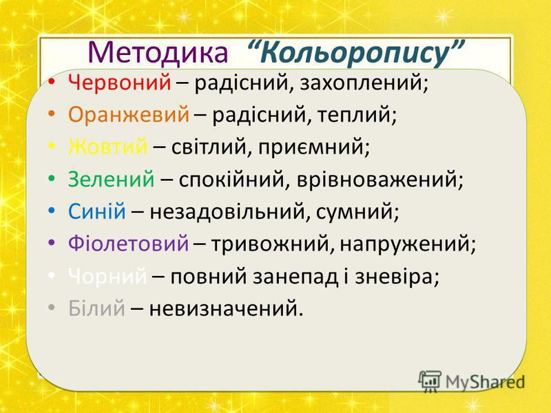 Методика Кольоропису Червоний – радісний, захоплений; Оранжевий – радісний, теплий; Жовтий – світлий, приємний; Зелений – спокійний, врівноважений; Синій – незадовільний, сумний; Фіолетовий – тривожний, напружений; Чорний – повний занепад і зневіра;