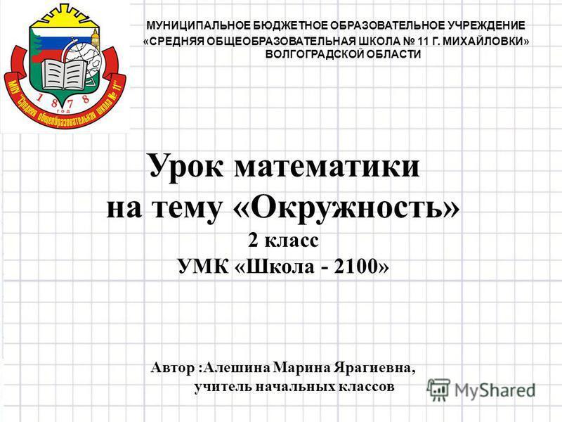 Урок математики на тему «Окружность» 2 класс УМК «Школа - 2100» Автор :Алешина Марина Ярагиевна, учитель начальных классов МУНИЦИПАЛЬНОЕ БЮДЖЕТНОЕ ОБРАЗОВАТЕЛЬНОЕ УЧРЕЖДЕНИЕ «СРЕДНЯЯ ОБЩЕОБРАЗОВАТЕЛЬНАЯ ШКОЛА 11 Г. МИХАЙЛОВКИ» ВОЛГОГРАДСКОЙ ОБЛАСТИ