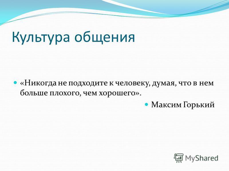 Культура общения «Никогда не подходите к человеку, думая, что в нем больше плохого, чем хорошего». Максим Горький