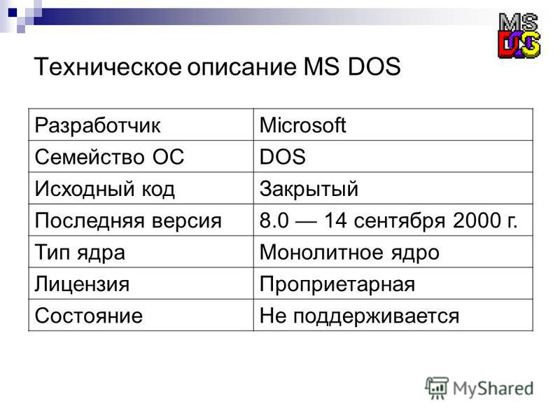 Техническое описание MS DOS РазработчикMicrosoft Семейство ОСDOS Исходный код Закрытый Последняя версия 8.0 14 сентября 2000 г. Тип ядра Монолитное ядро Лицензия Проприетарная Состояние Не поддерживается