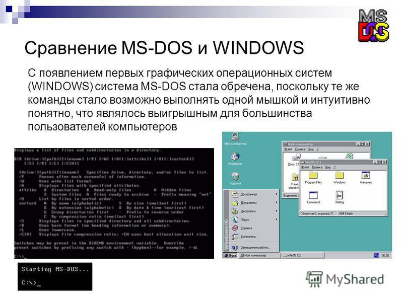 Сравнение MS-DOS и WINDOWS С появлением первых графических операционных систем (WINDOWS) система MS-DOS стала обречена, поскольку те же команды стало возможно выполнять одной мышкой и интуитивно понятно, что являлось выигрышным для большинства пользо