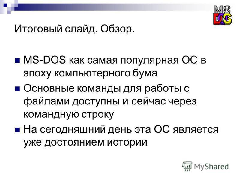 Итоговый слайд. Обзор. MS-DOS как самая популярная ОС в эпоху компьютерного бума Основные команды для работы с файлами доступны и сейчас через командную строку На сегодняшний день эта ОС является уже достоянием истории
