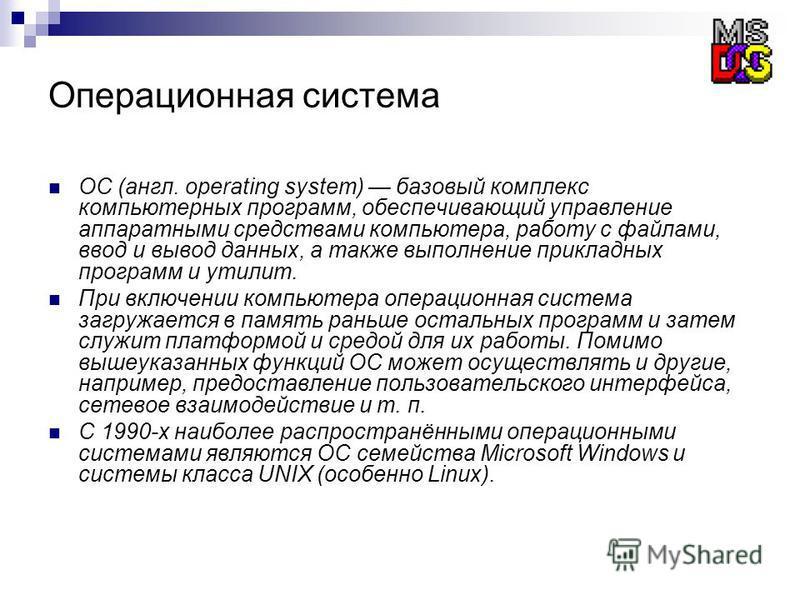 Операционная система ОС (англ. operating system) базовый комплекс компьютерных программ, обеспечивающий управление аппаратными средствами компьютера, работу с файлами, ввод и вывод данных, а также выполнение прикладных программ и утилит. При включени