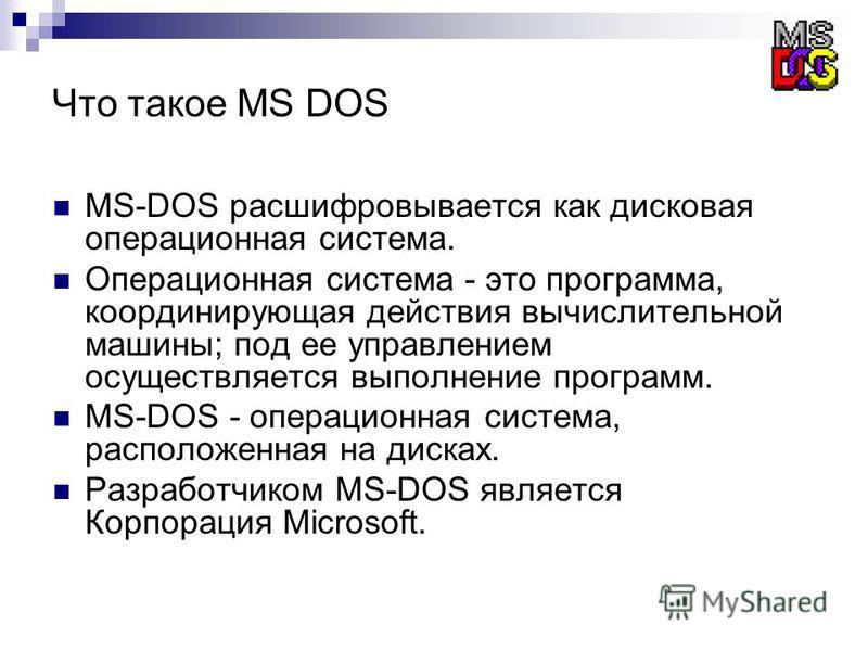 Что такое MS DOS MS-DOS расшифровывается как дисковая операционная система. Операционная система - это программа, координирующая действия вычислительной машины; под ее управлением осуществляется выполнение программ. MS-DOS - операционная система, рас