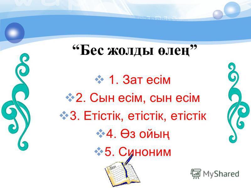 Бес жолды өлең 1. Зат есім 2. Сын есім, сын есім 3. Етістік, етістік, етістік 4. Өз ойың 5. Синоним