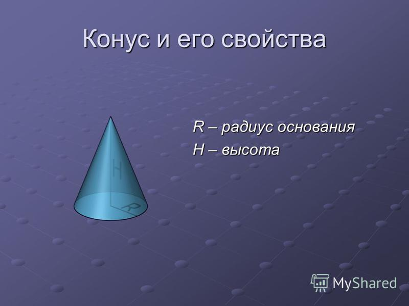 Конус и его свойства R – радиус основания H – высота