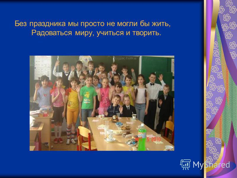 Без праздника мы просто не могли бы жить, Радоваться миру, учиться и творить.