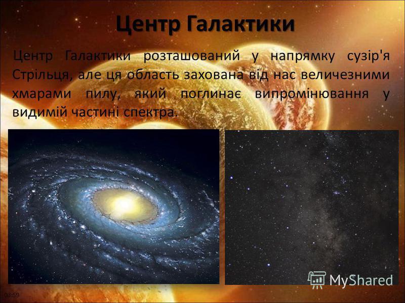 Центр Галактики Центр Галактики Центр Галактики розташований у напрямку сузір'я Стрільця, але ця область захована від нас величезними хмарами пилу, який поглинає випромінювання у видимій частині спектра. 04:01