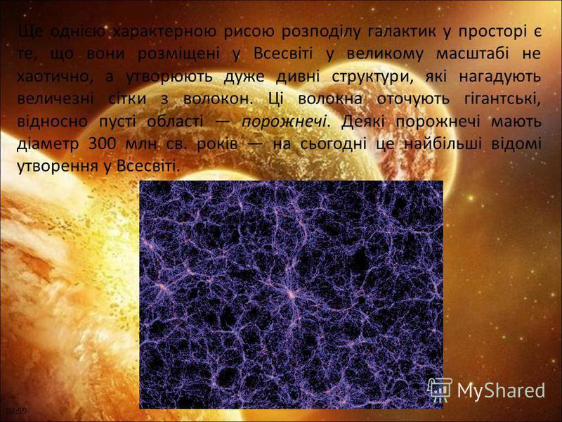 Ще однією характерною рисою розподілу галактик у просторі є те, що вони розміщені у Всесвіті у великому масштабі не хаотично, а утворюють дуже дивні структури, які нагадують величезні сітки з волокон. Ці волокна оточують гігантські, відносно пусті об