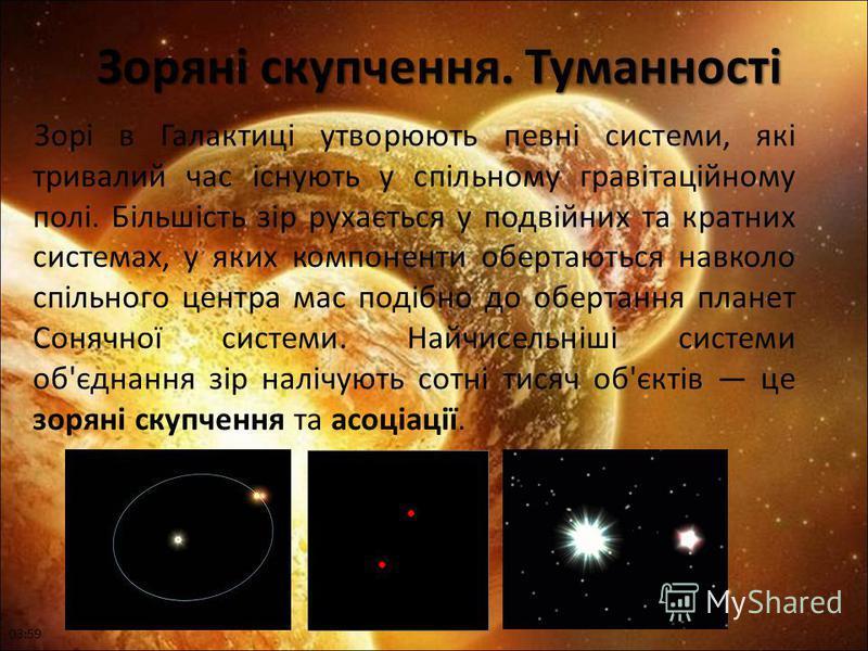 Зоряні скупчення. Туманності Зоряні скупчення. Туманності Зорі в Галактиці утворюють певні системи, які тривалий час існують у спільному гравітаційному полі. Більшість зір рухається у подвійних та кратних системах, у яких компоненти обертаються навко