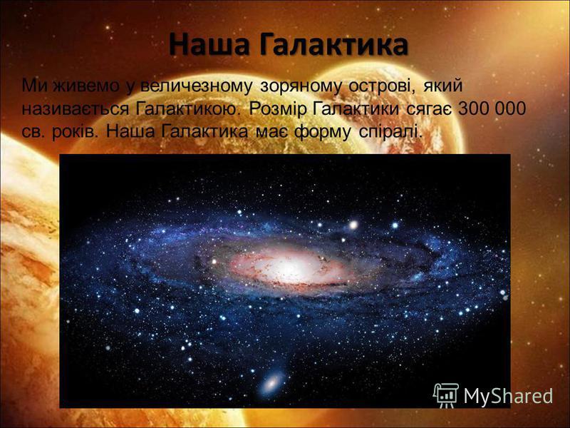 Наша Галактика Наша Галактика Ми живемо у величезному зоряному острові, який називається Галактикою. Розмір Галактики сягає 300 000 св. років. Наша Галактика має форму спіралі.