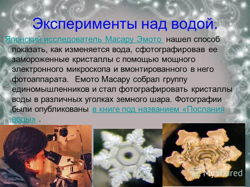 Эксперименты над водой. Японский исследователь Масару Эмото нашел способ показать, как изменяется вода, сфотографировав ее замороженные кристаллы с помощью мощного электронного микроскопа и вмонтированного в него фотоаппарата. Емото Масару собрал гру
