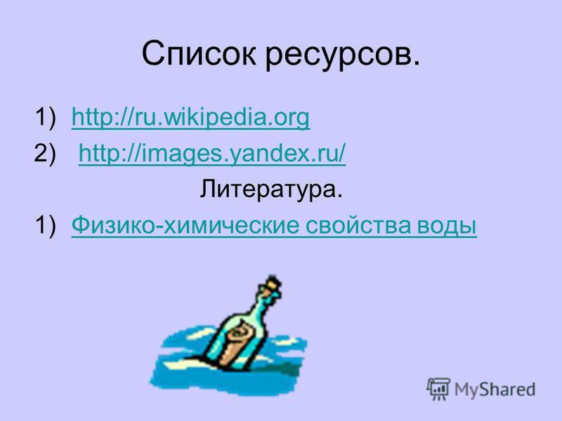 Список ресурсов. 1)http://ru.wikipedia.orghttp://ru.wikipedia.org 2) http://images.yandex.ru/http://images.yandex.ru/ Литература. 1)Физико-химические свойства воды Физико-химические свойства воды