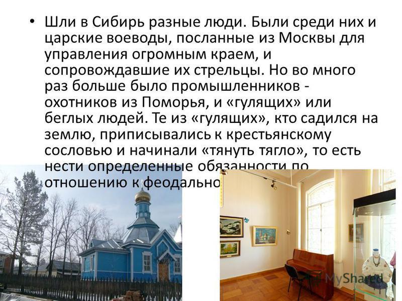 Шли в Сибирь разные люди. Были среди них и царские воеводы, посланные из Москвы для управления огромным краем, и сопровождавшие их стрельцы. Но во много раз больше было промышленников - охотников из Поморья, и «гулящих» или беглых людей. Те из «гулящ
