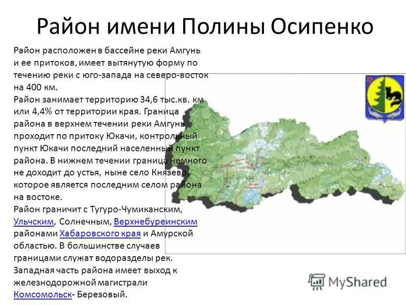Район имени Полины Осипенко Район расположен в бассейне реки Амгунь и ее притоков, имеет вытянутую форму по течению реки с юго-запада на северо-восток на 400 км. Район занимает территорию 34,6 тыс.кв. км или 4,4% от территории края. Граница района в