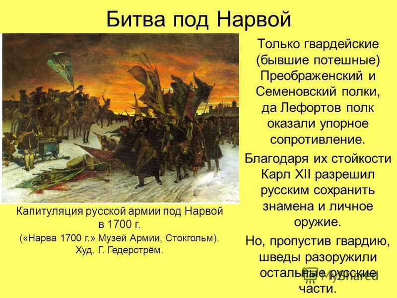 Битва под Нарвой Только гвардейские (бывшие потешные) Преображенский и Семеновский полки, да Лефортов полк оказали упорное сопротивление. Благодаря их стойкости Карл XII разрешил русским сохранить знамена и личное оружие. Но, пропустив гвардию, шведы