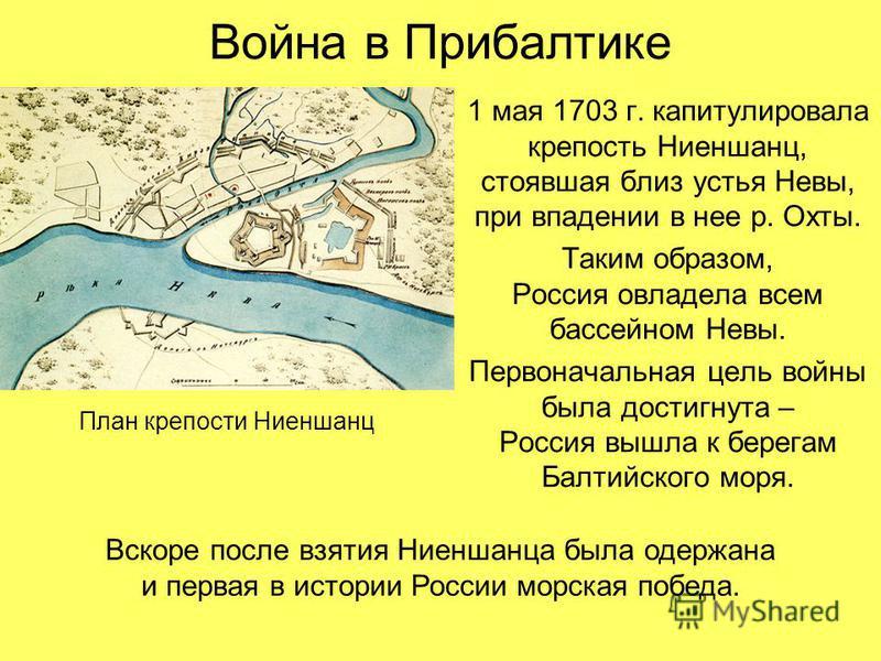 Война в Прибалтике 1 мая 1703 г. капитулировала крепостьНиеншанц, стоявшая близ устья Невы, при впадении в нее р. Охты. Таким образом, Россия овладела всем бассейном Невы. Первоначальная цель войны была достигнута – Россия вышла к берегам Балтийского