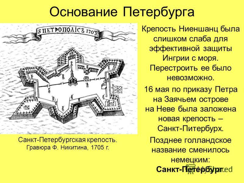 Основание Петербурга КрепостьНиеншанц была слишком слаба для эффективной защиты Ингрии с моря. Перестроить ее было невозможно. 16 мая по приказу Петра на Заячьем острове на Неве была заложена новая крепость – Санкт-Питербурх. Позднее голландское назв