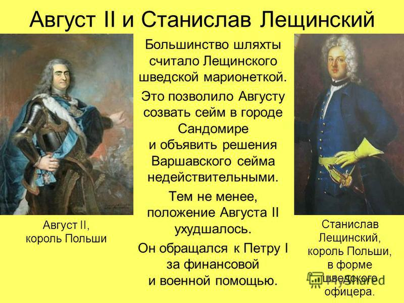 Август II и Станислав Лещинский Большинство шляхты считало Лещинского шведской марионеткой. Это позволило Августу созвать сейм в городе Сандомире и объявить решения Варшавского сейма недействительными. Тем не менее, положение Августа II ухудшалось. О