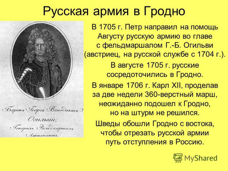 Русская армия в Гродно В 1705 г. Петр направил на помощь Августу русскую армию во главе с фельдмаршалом Г.-Б. Огильви (австриец, на русской службе с 1704 г.). В августе 1705 г. русские сосредоточились в Гродно. В январе 1706 г. Карл XII, проделав за