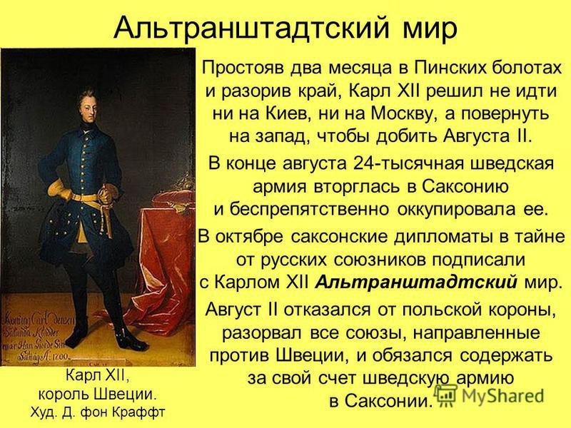 Альтранштадтский мир Простояв два месяца в Пинских болотах и разорив край, Карл XII решил не идти ни на Киев, ни на Москву, а повернуть на запад, чтобы добить Августа II. В конце августа 24-тысячная шведская армия вторглась в Саксонию и беспрепятстве