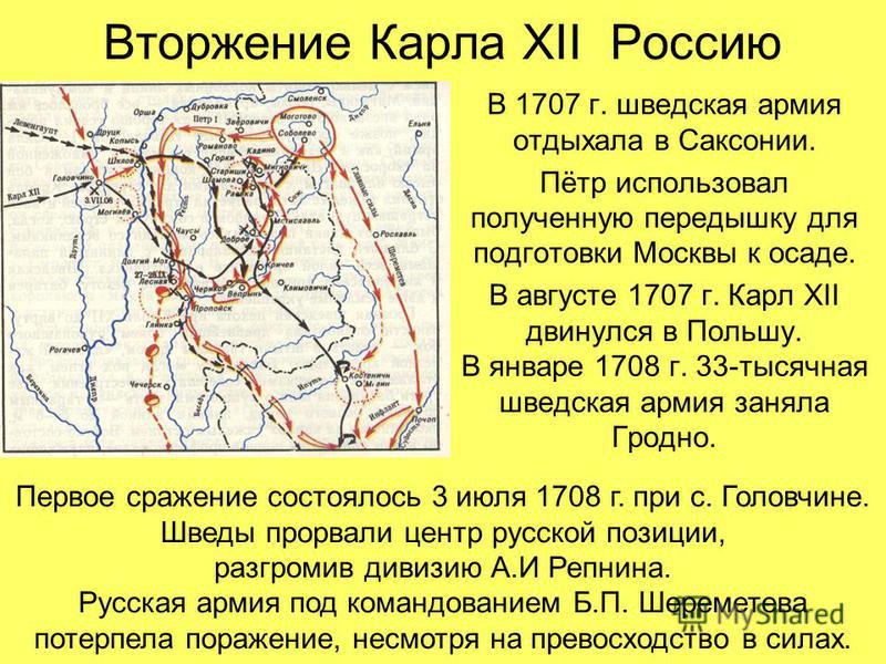 Вторжение Карла XII Россию В 1707 г. шведская армия отдыхала в Саксонии. Пётр использовал полученную передышку для подготовки Москвы к осаде. В августе 1707 г. Карл XII двинулся в Польшу. В январе 1708 г. 33-тысячная шведская армия заняла Гродно. Пер