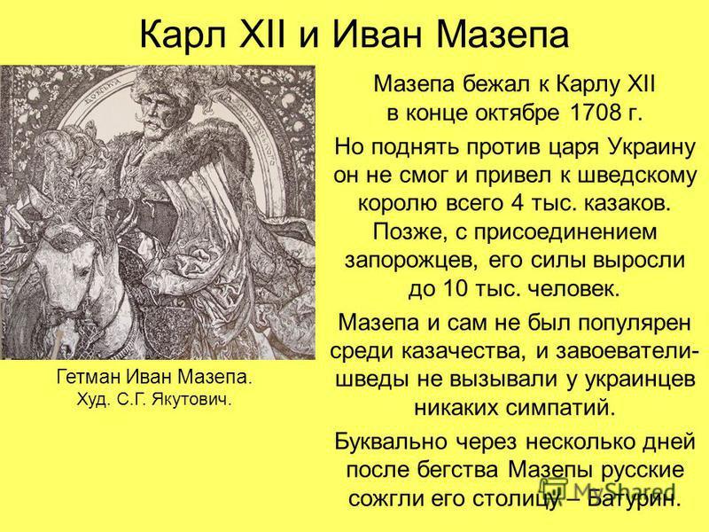 Карл XII и Иван Мазепа Мазепа бежал к Карлу XII в конце октябре 1708 г. Но поднять против царя Украину он не смог и привел к шведскому королю всего 4 тыс. казаков. Позже, с присоединением запорожцев, его силы выросли до 10 тыс. человек. Мазепа и сам