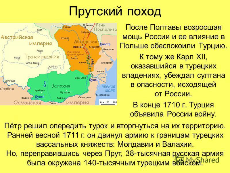Прутский поход После Полтавы возросшая мощь России и ее влияние в Польше обеспокоили Турцию. К тому же Карл XII, оказавшийся в турецких владениях, убеждал султана в опасности, исходящей от России. В конце 1710 г. Турция объявила России войну. Пётр ре