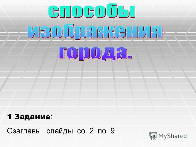 1 Задание : Озаглавь слайды со 2 по 9