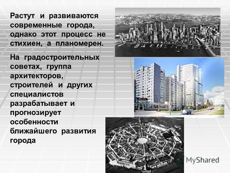 Растут и развиваются современные города, однако этот процесс не стихиен, а планомерен. На градостроительных советах, группа архитекторов, строителей и других специалистов разрабатывает и прогнозирует особенности ближайшего развития города