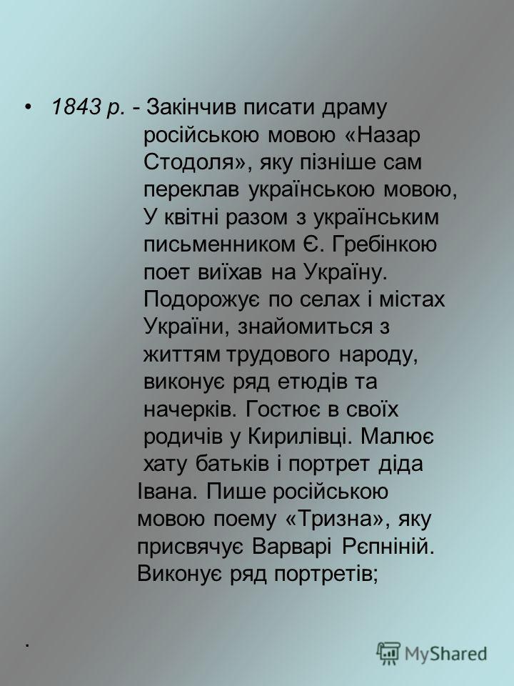 1843 р. - Закінчив писати драму російською мовою «Назар Стодоля», яку пізніше сам переклав українською мовою, У квітні разом з українським письменником Є. Гребінкою поет виїхав на Україну. Подорожує по селах і містах України, знайомиться з життям тру