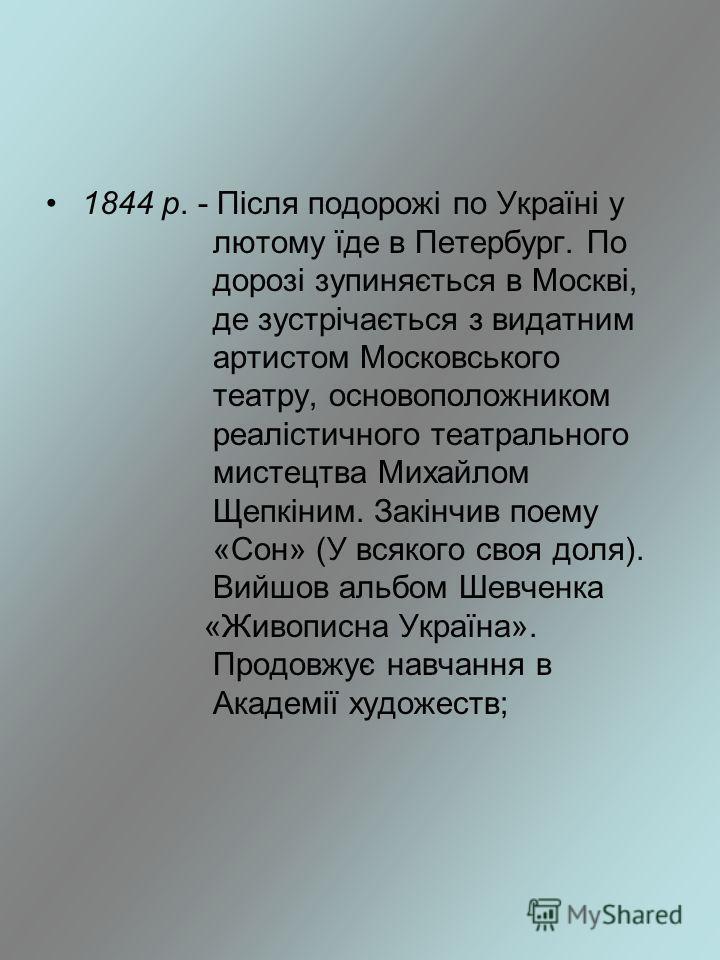 1844 р. - Після подорожі по Україні у лютому їде в Петербург. По дорозі зупиняється в Москві, де зустрічається з видатним артистом Московського театру, основоположником реалістичного театрального мистецтва Михайлом Щепкіним. Закінчив поему «Сон» (У в