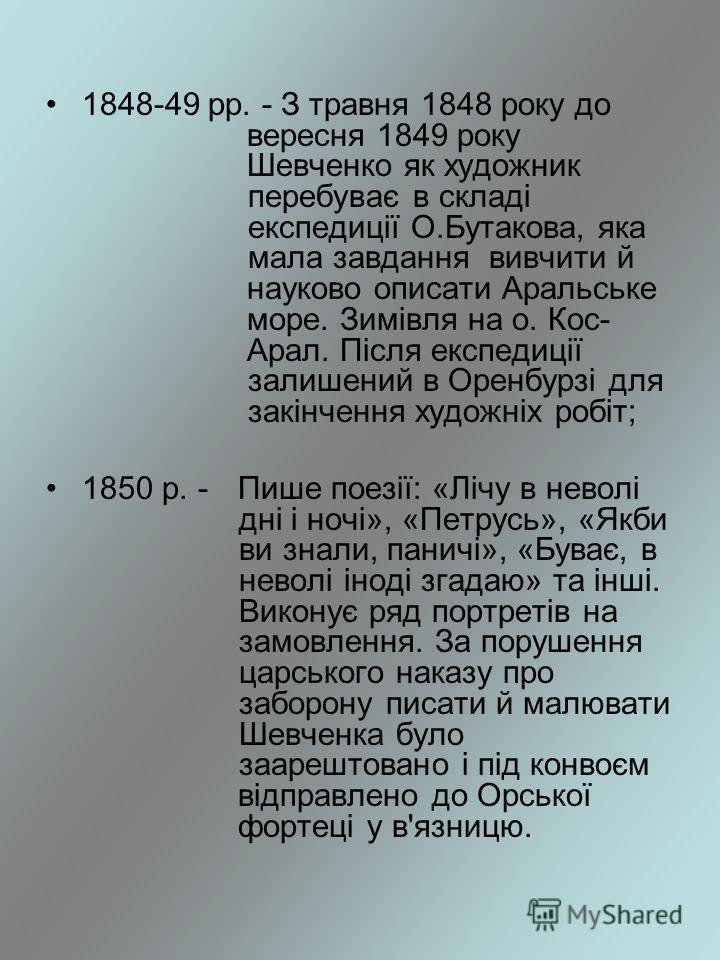 1848-49 рр. - З травня 1848 року до вересня 1849 року Шевченко як художник перебуває в складі експедиції О.Бутакова, яка мала завдання вивчити й науково описати Аральське море. Зимівля на о. Кос- Арал. Після експедиції залишений в Оренбурзі для закін