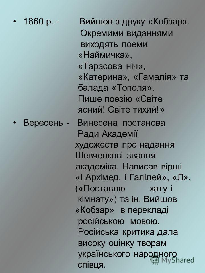 1860 р. - Вийшов з друку «Кобзар». Окремими виданнями виходять поеми «Наймичка», «Тарасова ніч», «Катерина», «Гамалія» та балада «Тополя». Пише поезію «Світе ясний! Світе тихий!» Вересень - Винесена постанова Ради Академії художеств про надання Шевче