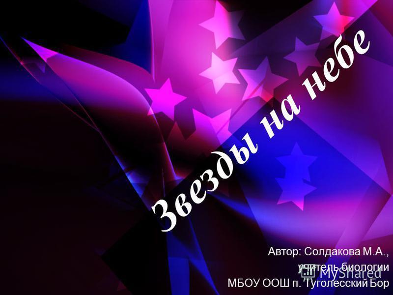Звезды на небе Автор: Солдакова М.А., учитель биологии МБОУ ООШ п. Туголесский Бор
