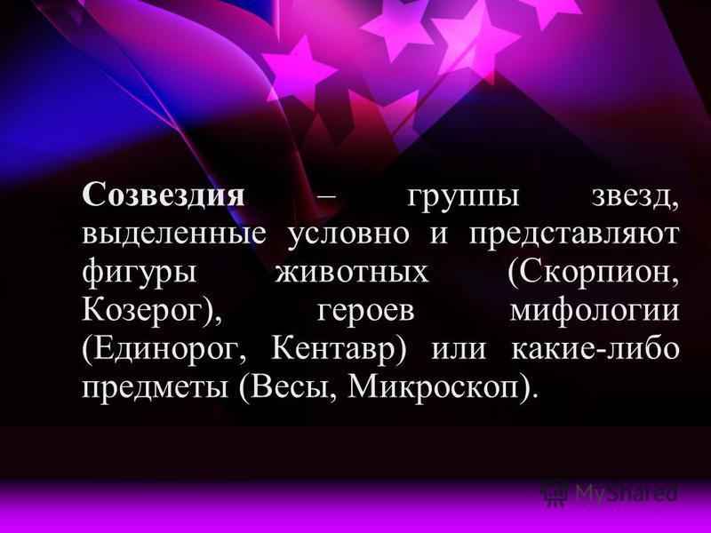 Созвездия – группы звезд, выделенные условно и представляют фигуры животных (Скорпион, Козерог), героев мифологии (Единорог, Кентавр) или какие-либо предметы (Весы, Микроскоп).
