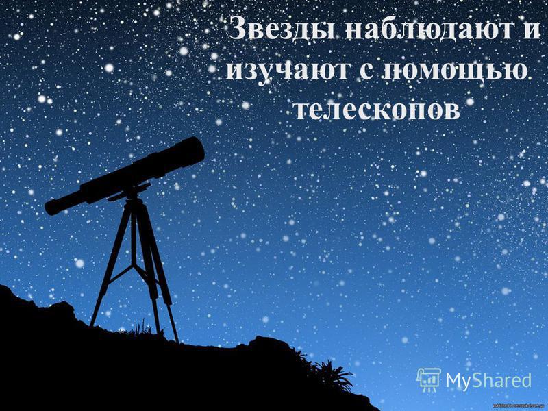 Звезды наблюдают и изучают с помощью телескопов