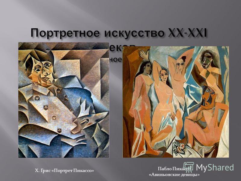 Х. Грис «Портрет Пикассо» Пабло Пикассо «Авиньонские девицы»