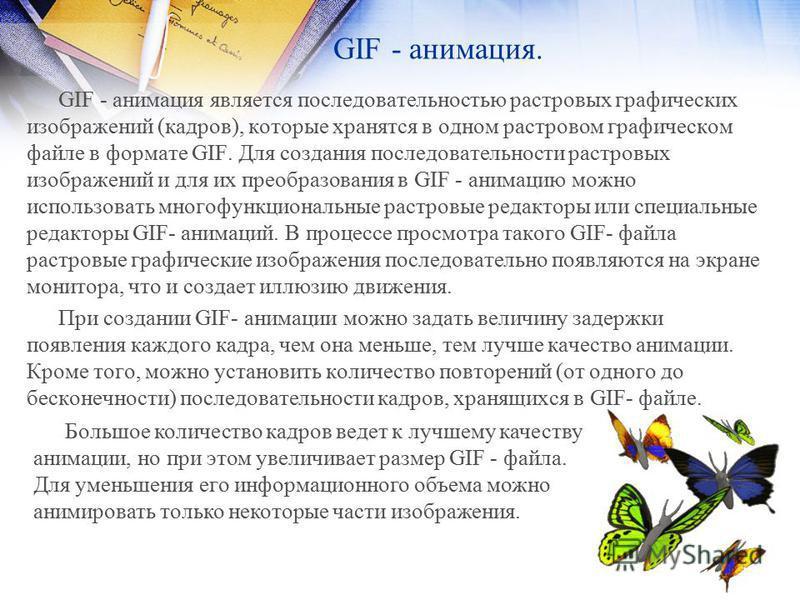 GIF - анимация. GIF - анимация является последовательностью растровых графических изображений (кадров), которые хранятся в одном растровом графическом файле в формате GIF. Для создания последовательности растровых изображений и для их преобразования
